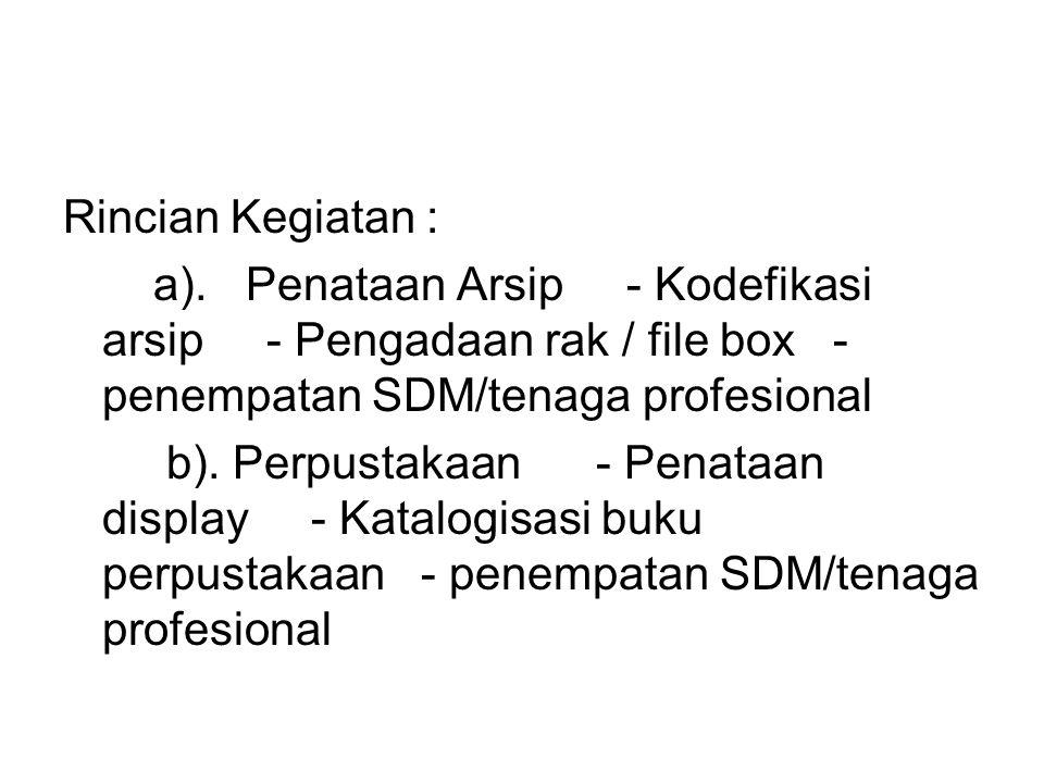 Rincian Kegiatan : a). Penataan Arsip - Kodefikasi arsip - Pengadaan rak / file box - penempatan SDM/tenaga profesional b). Perpustakaan - Penataan di