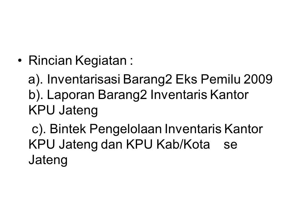 Rincian Kegiatan : a). Inventarisasi Barang2 Eks Pemilu 2009 b). Laporan Barang2 Inventaris Kantor KPU Jateng c). Bintek Pengelolaan Inventaris Kantor
