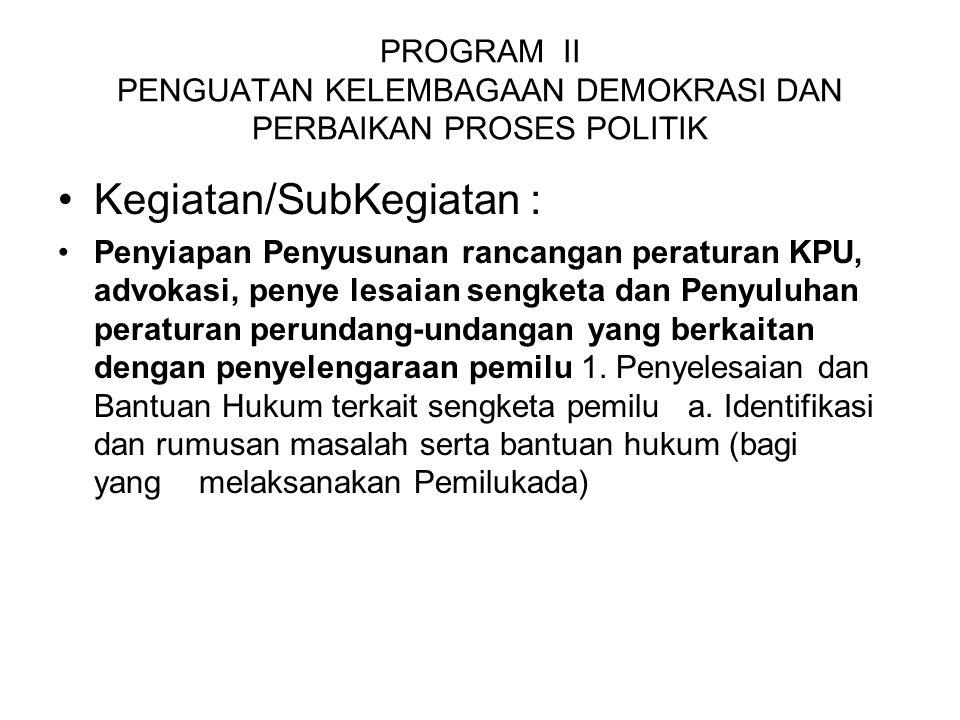 PROGRAM II PENGUATAN KELEMBAGAAN DEMOKRASI DAN PERBAIKAN PROSES POLITIK Kegiatan/SubKegiatan : Penyiapan Penyusunan rancangan peraturan KPU, advokasi,