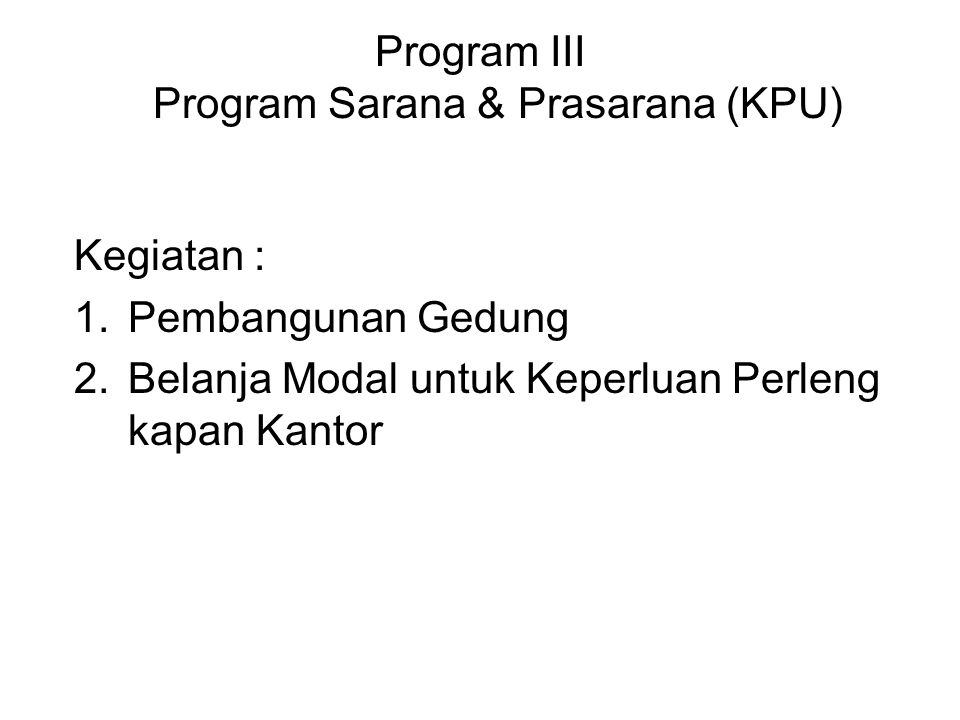 Program III Program Sarana & Prasarana (KPU) Kegiatan : 1.Pembangunan Gedung 2.Belanja Modal untuk Keperluan Perleng kapan Kantor