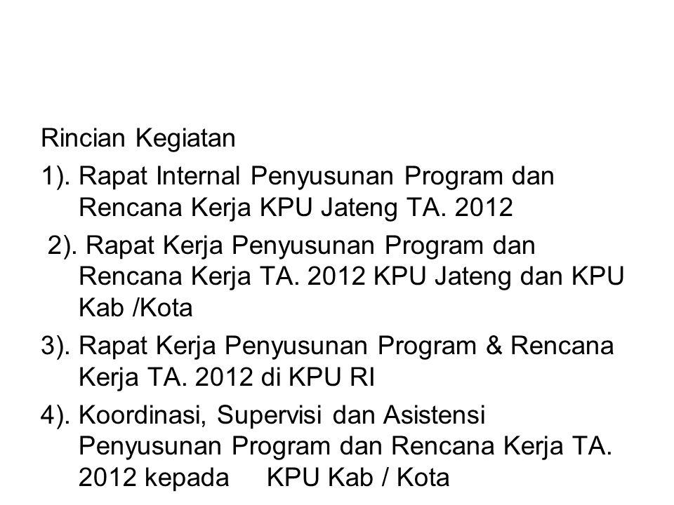 Rincian Kegiatan 1). Rapat Internal Penyusunan Program dan Rencana Kerja KPU Jateng TA. 2012 2). Rapat Kerja Penyusunan Program dan Rencana Kerja TA.