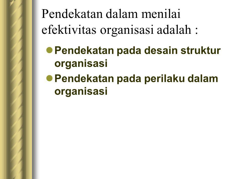 Pendekatan dalam menilai efektivitas organisasi adalah : Pendekatan pada desain struktur organisasi Pendekatan pada perilaku dalam organisasi