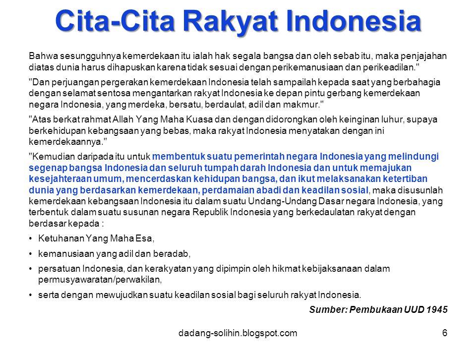 Cita-Cita Rakyat Indonesia Bahwa sesungguhnya kemerdekaan itu ialah hak segala bangsa dan oleh sebab itu, maka penjajahan diatas dunia harus dihapuskan karena tidak sesuai dengan perikemanusiaan dan perikeadilan. Dan perjuangan pergerakan kemerdekaan Indonesia telah sampailah kepada saat yang berbahagia dengan selamat sentosa mengantarkan rakyat Indonesia ke depan pintu gerbang kemerdekaan negara Indonesia, yang merdeka, bersatu, berdaulat, adil dan makmur. Atas berkat rahmat Allah Yang Maha Kuasa dan dengan didorongkan oleh keinginan luhur, supaya berkehidupan kebangsaan yang bebas, maka rakyat Indonesia menyatakan dengan ini kemerdekaannya. Kemudian daripada itu untuk membentuk suatu pemerintah negara Indonesia yang melindungi segenap bangsa Indonesia dan seluruh tumpah darah Indonesia dan untuk memajukan kesejahteraan umum, mencerdaskan kehidupan bangsa, dan ikut melaksanakan ketertiban dunia yang berdasarkan kemerdekaan, perdamaian abadi dan keadilan sosial, maka disusunlah kemerdekaan kebangsaan Indonesia itu dalam suatu Undang-Undang Dasar negara Indonesia, yang terbentuk dalam suatu susunan negara Republik Indonesia yang berkedaulatan rakyat dengan berdasar kepada : Ketuhanan Yang Maha Esa, kemanusiaan yang adil dan beradab, persatuan Indonesia, dan kerakyatan yang dipimpin oleh hikmat kebijaksanaan dalam permusyawaratan/perwakilan, serta dengan mewujudkan suatu keadilan sosial bagi seluruh rakyat Indonesia.