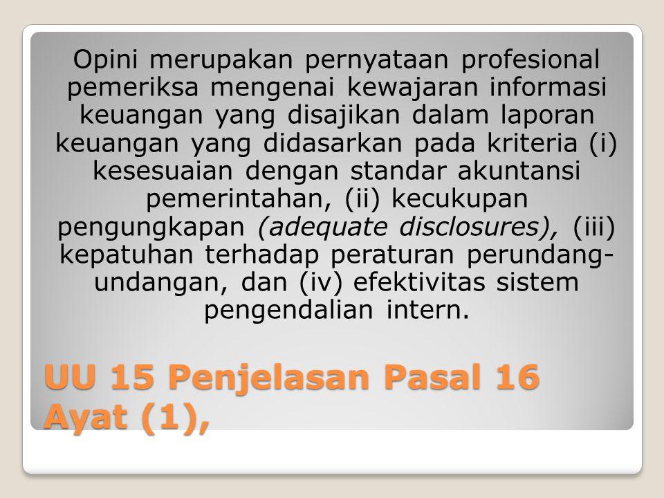 UU 15 Penjelasan Pasal 16 Ayat (1), Opini merupakan pernyataan profesional pemeriksa mengenai kewajaran informasi keuangan yang disajikan dalam laporan keuangan yang didasarkan pada kriteria (i) kesesuaian dengan standar akuntansi pemerintahan, (ii) kecukupan pengungkapan (adequate disclosures), (iii) kepatuhan terhadap peraturan perundang- undangan, dan (iv) efektivitas sistem pengendalian intern.