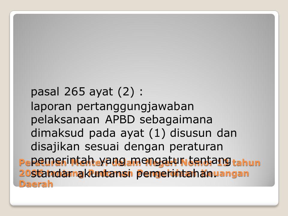 Peraturan Menteri dalam Negeri Nomor 13 tahun 2006 tentang Pedoman Pengelolaan Keuangan Daerah pasal 265 ayat (2) : laporan pertanggungjawaban pelaksanaan APBD sebagaimana dimaksud pada ayat (1) disusun dan disajikan sesuai dengan peraturan pemerintah yang mengatur tentang standar akuntansi pemerintahan.