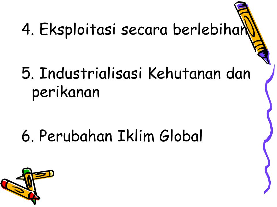 4. Eksploitasi secara berlebihan 5. Industrialisasi Kehutanan dan perikanan 6. Perubahan Iklim Global