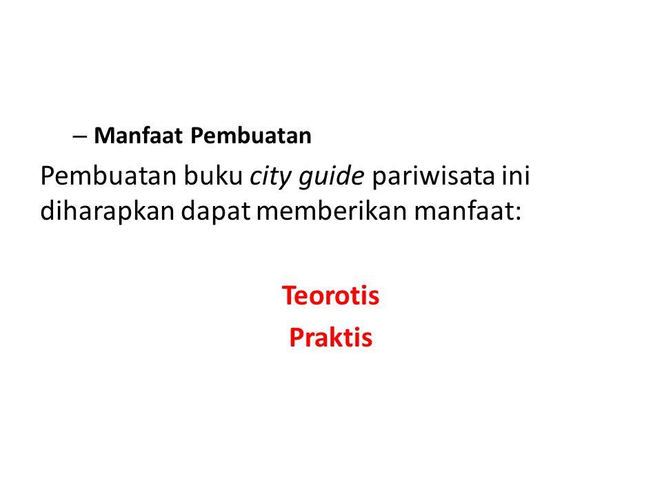 – Manfaat Pembuatan Pembuatan buku city guide pariwisata ini diharapkan dapat memberikan manfaat: Teorotis Praktis