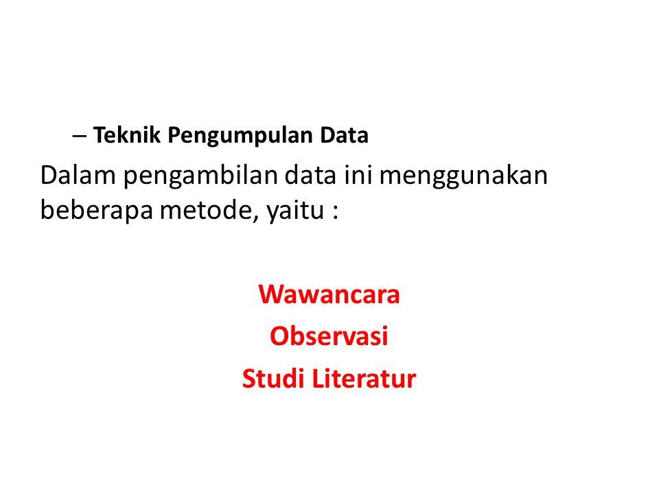 – Teknik Pengumpulan Data Dalam pengambilan data ini menggunakan beberapa metode, yaitu : Wawancara Observasi Studi Literatur