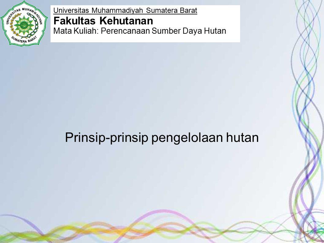 Prinsip-prinsip pengelolaan hutan Universitas Muhammadiyah Sumatera Barat Fakultas Kehutanan Mata Kuliah: Perencanaan Sumber Daya Hutan