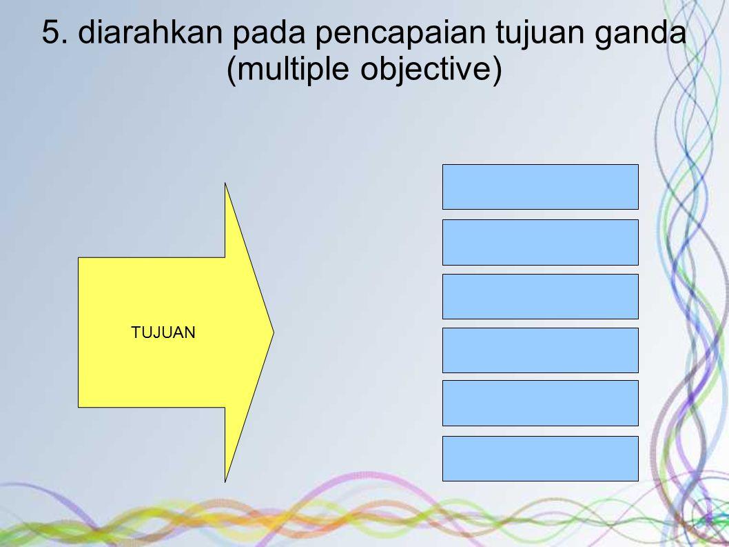 5. diarahkan pada pencapaian tujuan ganda (multiple objective) TUJUAN