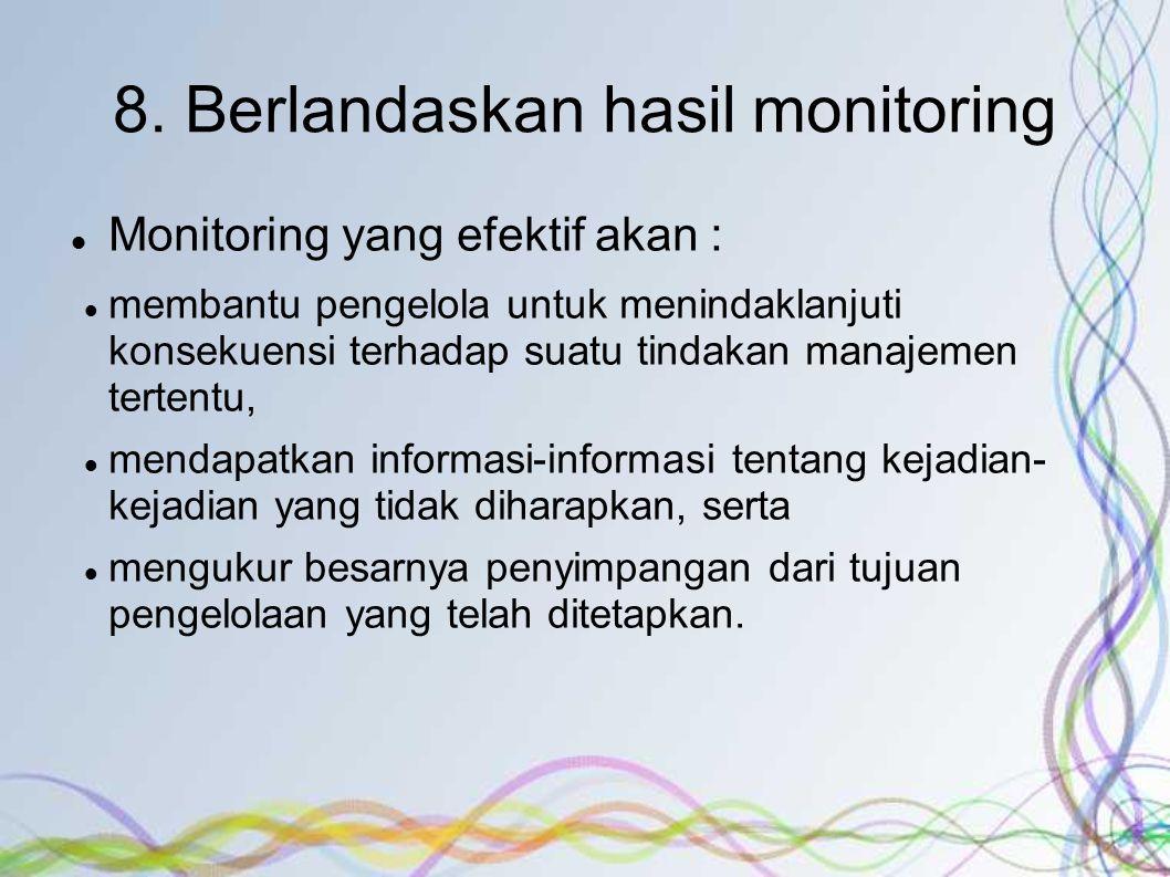 8. Berlandaskan hasil monitoring Monitoring yang efektif akan : membantu pengelola untuk menindaklanjuti konsekuensi terhadap suatu tindakan manajemen