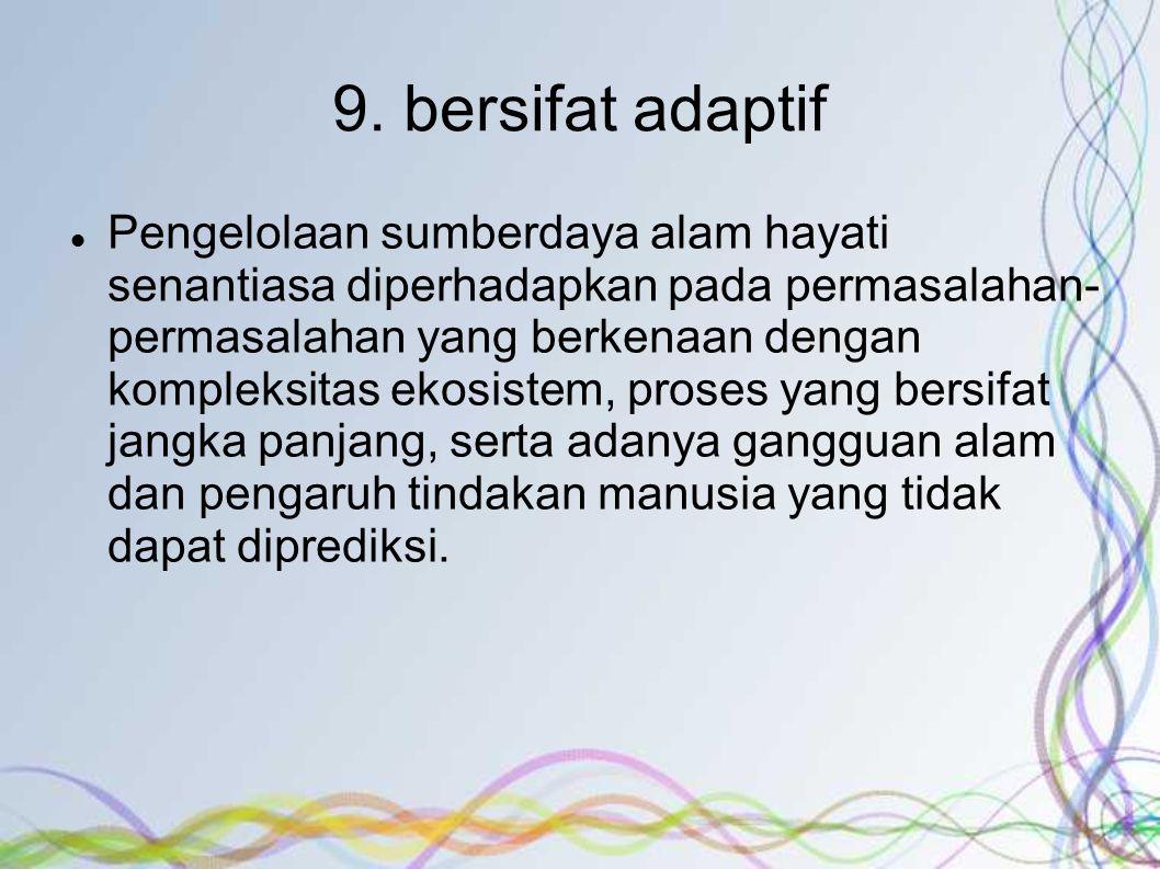 9. bersifat adaptif Pengelolaan sumberdaya alam hayati senantiasa diperhadapkan pada permasalahan- permasalahan yang berkenaan dengan kompleksitas eko
