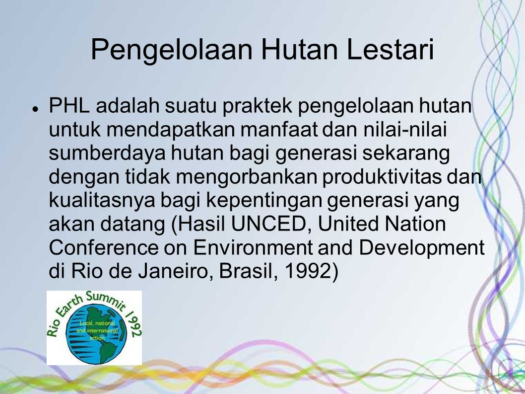 PHL adalah suatu praktek pengelolaan hutan untuk mendapatkan manfaat dan nilai-nilai sumberdaya hutan bagi generasi sekarang dengan tidak mengorbankan produktivitas dan kualitasnya bagi kepentingan generasi yang akan datang (Hasil UNCED, United Nation Conference on Environment and Development di Rio de Janeiro, Brasil, 1992)