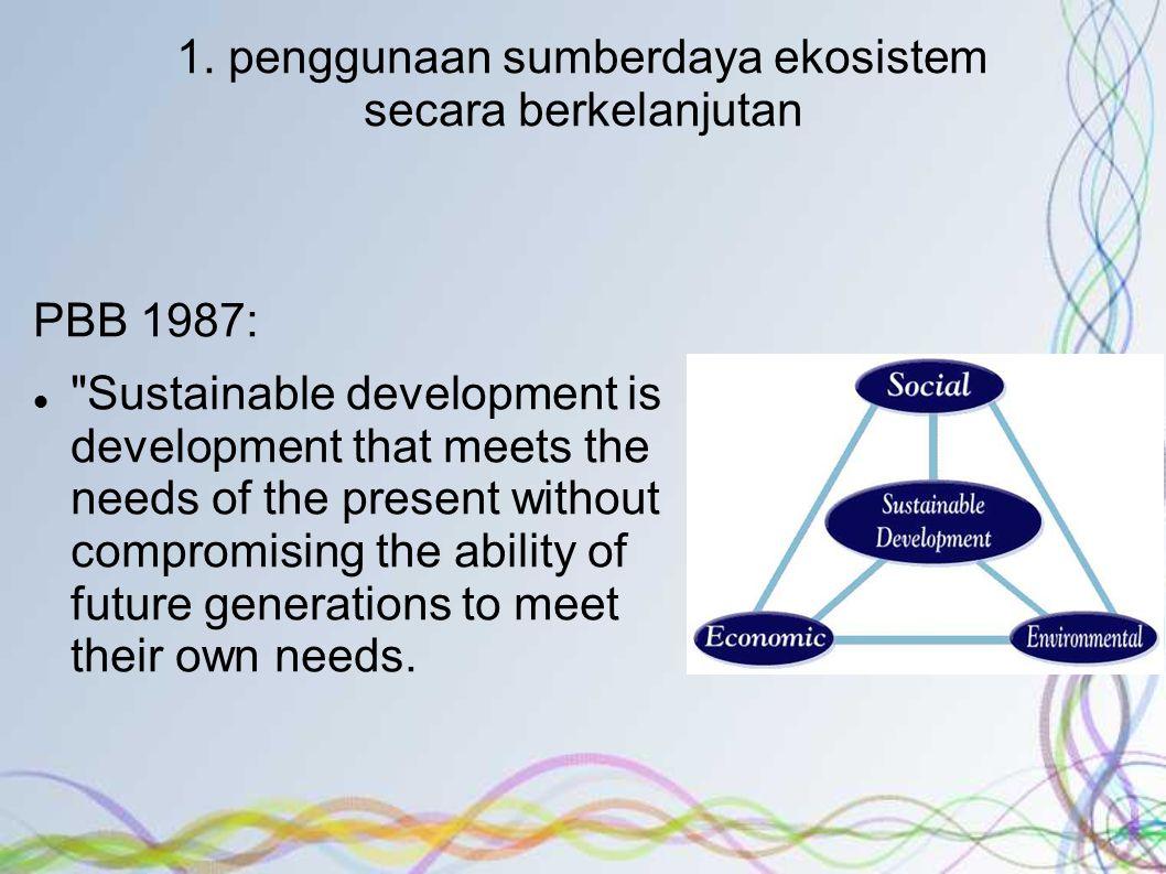 1. penggunaan sumberdaya ekosistem secara berkelanjutan PBB 1987: