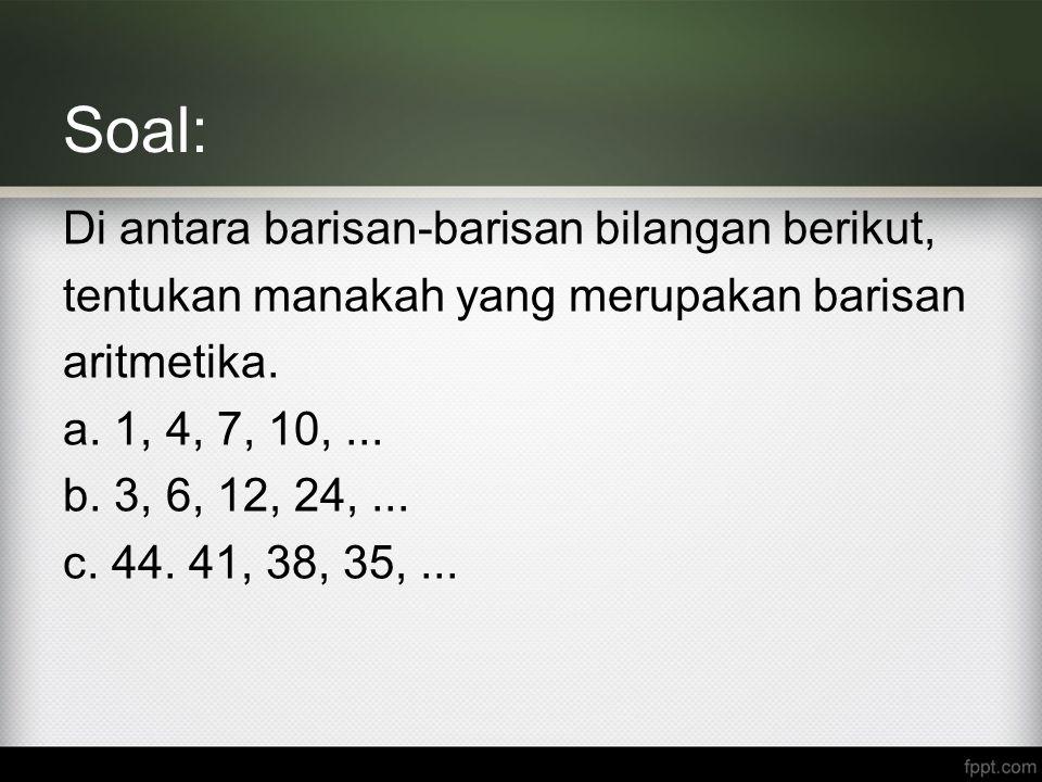 Soal: Di antara barisan-barisan bilangan berikut, tentukan manakah yang merupakan barisan aritmetika. a. 1, 4, 7, 10,... b. 3, 6, 12, 24,... c. 44. 41