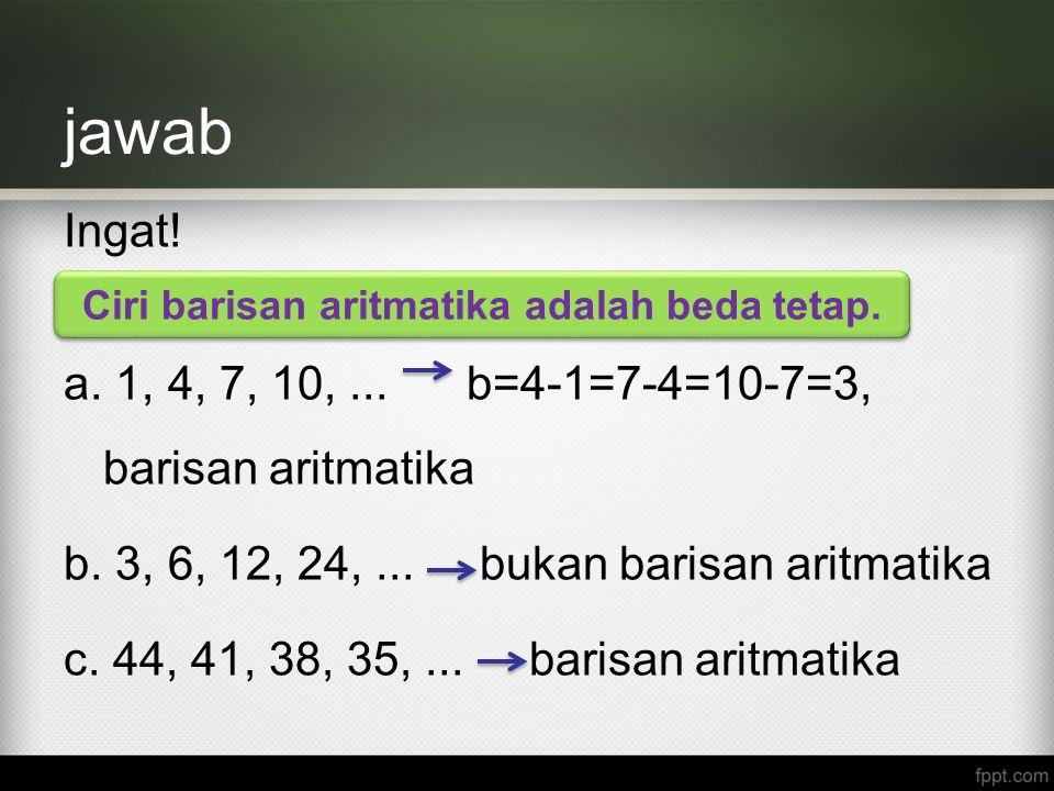 jawab Ingat! a. 1, 4, 7, 10,... b=4-1=7-4=10-7=3, barisan aritmatika b. 3, 6, 12, 24,... bukan barisan aritmatika c. 44, 41, 38, 35,... barisan aritma