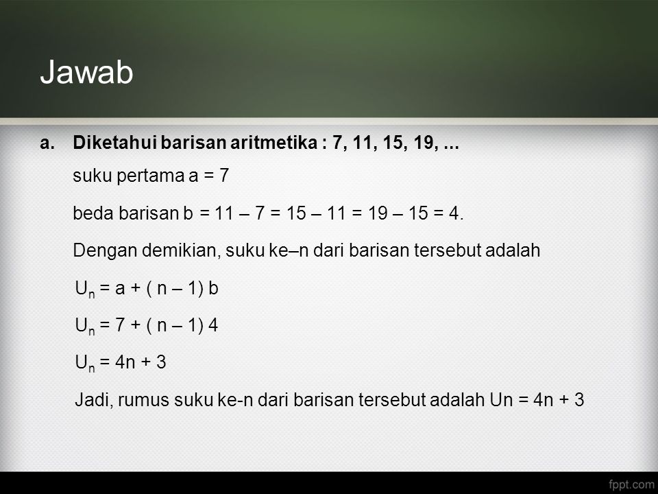 Jawab a.Diketahui barisan aritmetika : 7, 11, 15, 19,... suku pertama a = 7 beda barisan b = 11 – 7 = 15 – 11 = 19 – 15 = 4. Dengan demikian, suku ke–