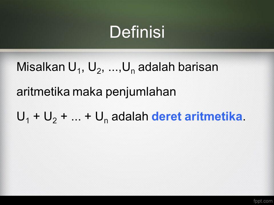 Definisi Misalkan U 1, U 2,...,U n adalah barisan aritmetika maka penjumlahan U 1 + U 2 +... + U n adalah deret aritmetika.