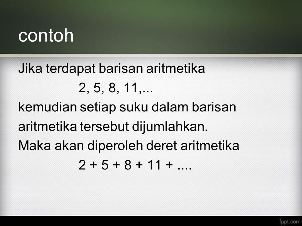 contoh Jika terdapat barisan aritmetika 2, 5, 8, 11,... kemudian setiap suku dalam barisan aritmetika tersebut dijumlahkan. Maka akan diperoleh deret