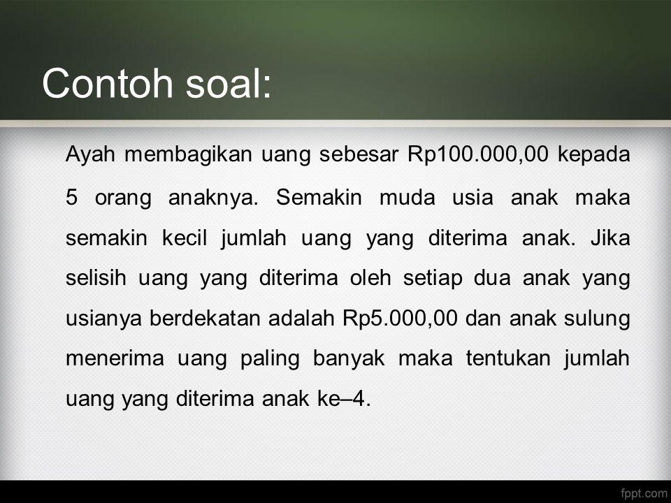 Contoh soal: Ayah membagikan uang sebesar Rp100.000,00 kepada 5 orang anaknya. Semakin muda usia anak maka semakin kecil jumlah uang yang diterima ana