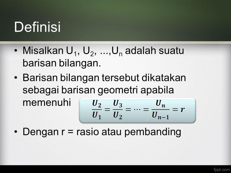 Definisi Misalkan U 1, U 2,...,U n adalah suatu barisan bilangan. Barisan bilangan tersebut dikatakan sebagai barisan geometri apabila memenuhi Dengan