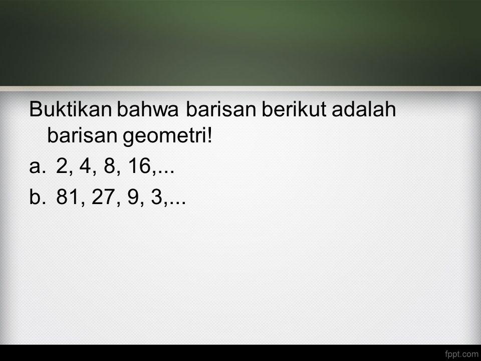 Buktikan bahwa barisan berikut adalah barisan geometri! a.2, 4, 8, 16,... b.81, 27, 9, 3,...