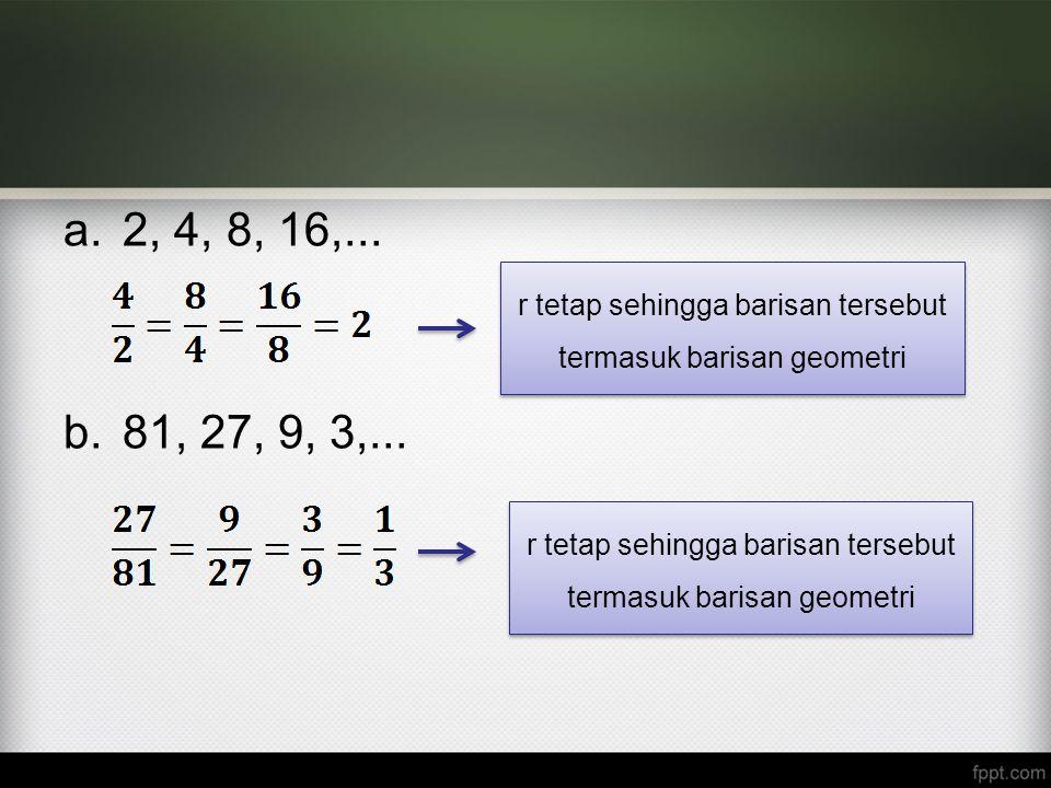 a.2, 4, 8, 16,... b.81, 27, 9, 3,... r tetap sehingga barisan tersebut termasuk barisan geometri