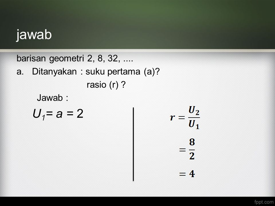 jawab barisan geometri 2, 8, 32,.... a.Ditanyakan : suku pertama (a)? rasio (r) ? Jawab : U 1 = a = 2
