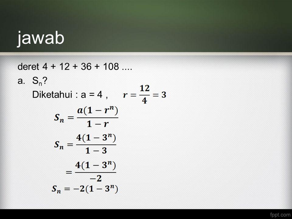 jawab deret 4 + 12 + 36 + 108.... a.S n ? Diketahui : a = 4,
