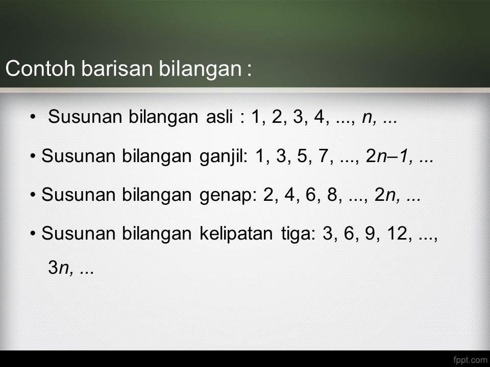 Contoh barisan bilangan : Susunan bilangan asli : 1, 2, 3, 4,..., n,... Susunan bilangan ganjil: 1, 3, 5, 7,..., 2n–1,... Susunan bilangan genap: 2, 4