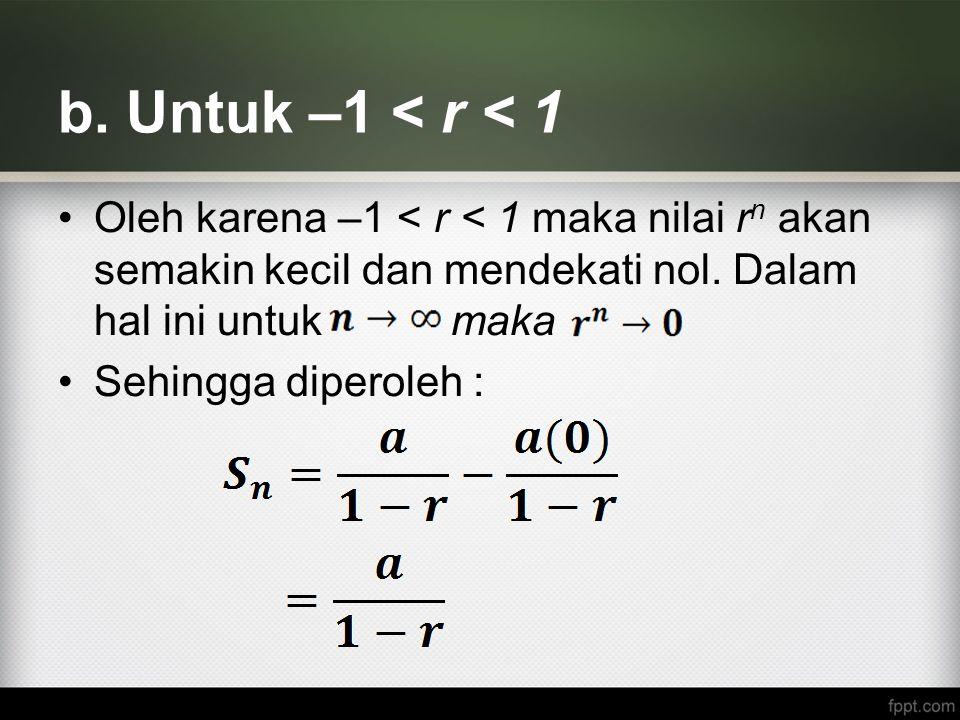 b. Untuk –1 < r < 1 Oleh karena –1 < r < 1 maka nilai r n akan semakin kecil dan mendekati nol. Dalam hal ini untuk maka Sehingga diperoleh :
