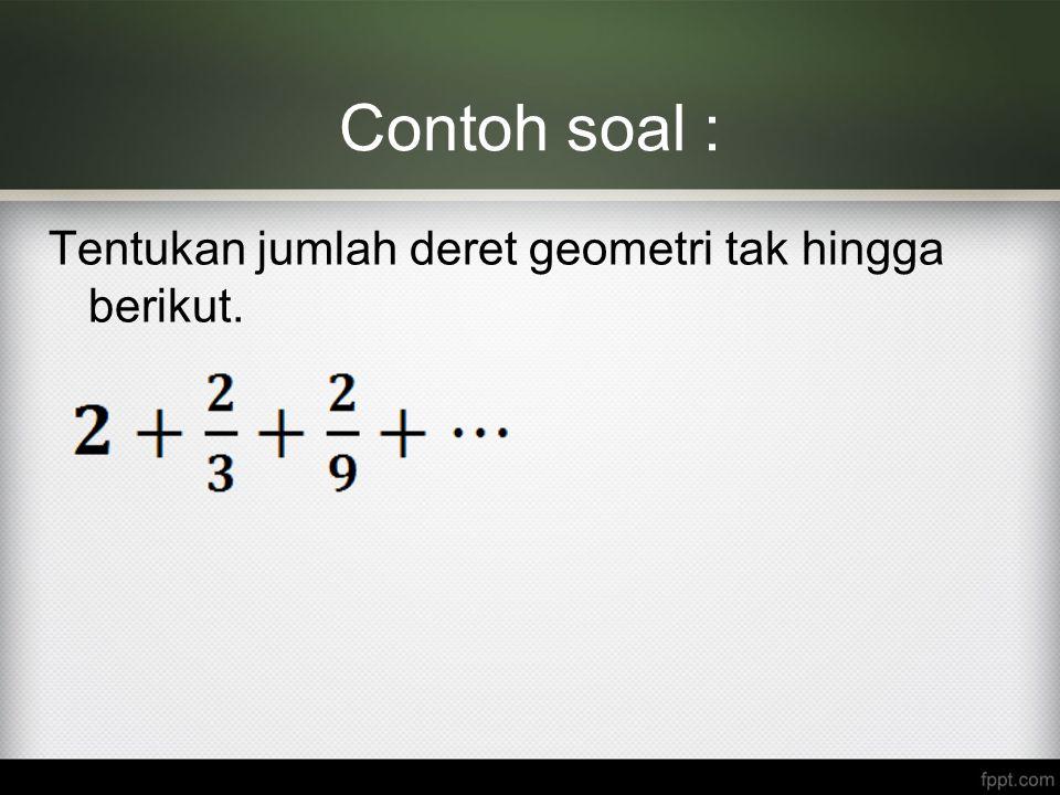 Contoh soal : Tentukan jumlah deret geometri tak hingga berikut.