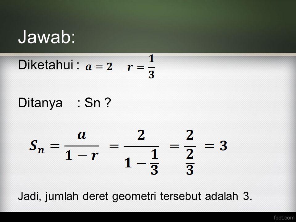 Jawab: Diketahui : Ditanya : Sn ? Jadi, jumlah deret geometri tersebut adalah 3.
