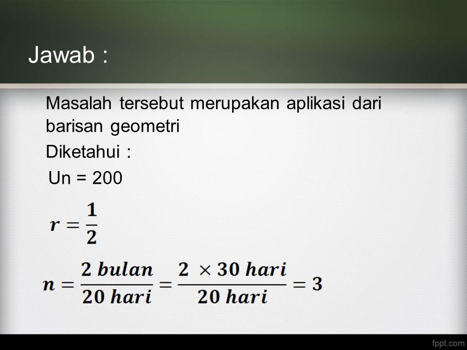 Jawab : Masalah tersebut merupakan aplikasi dari barisan geometri Diketahui : Un = 200