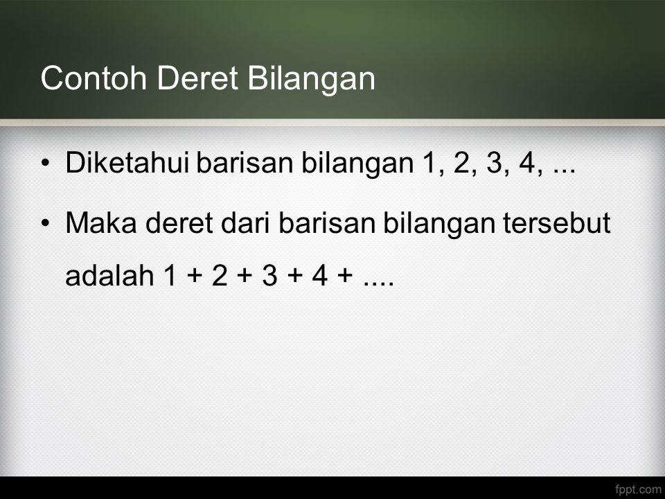 Contoh Deret Bilangan Diketahui barisan bilangan 1, 2, 3, 4,... Maka deret dari barisan bilangan tersebut adalah 1 + 2 + 3 + 4 +....