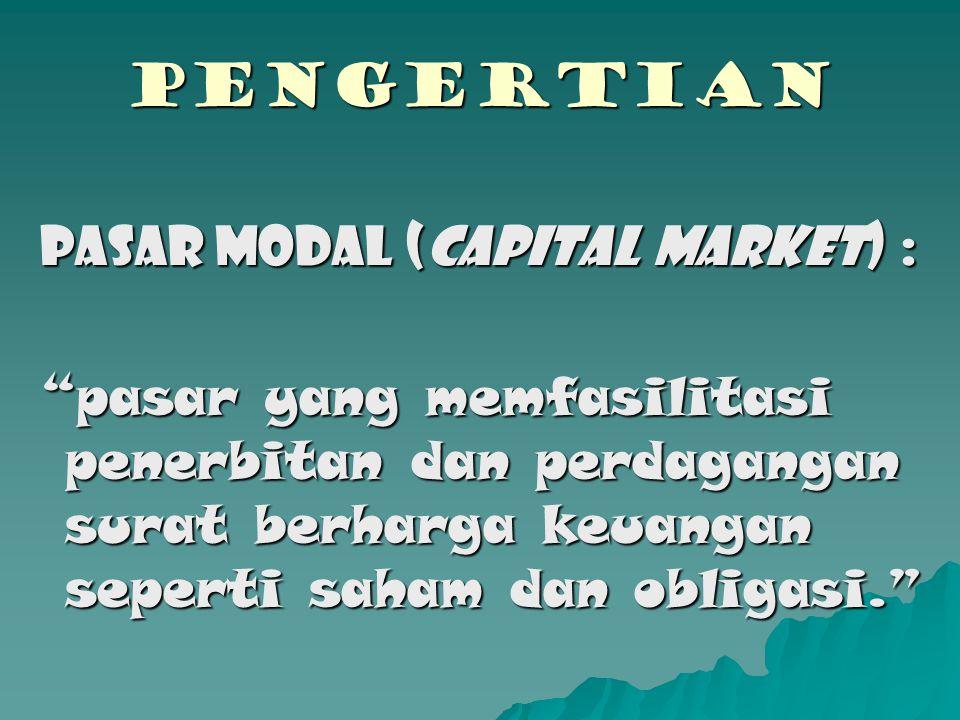 PENGERTIAN Pasar Modal (CAPITAL MARKET) : pasar yang memfasilitasi penerbitan dan perdagangan surat berharga keuangan seperti saham dan obligasi.