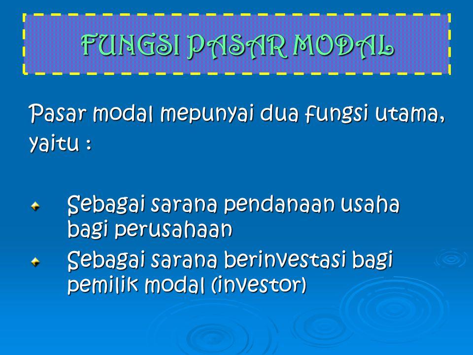 FUNGSI PASAR MODAL Pasar modal mepunyai dua fungsi utama, yaitu : Sebagai sarana pendanaan usaha bagi perusahaan Sebagai sarana pendanaan usaha bagi perusahaan Sebagai sarana berinvestasi bagi pemilik modal (investor) Sebagai sarana berinvestasi bagi pemilik modal (investor)