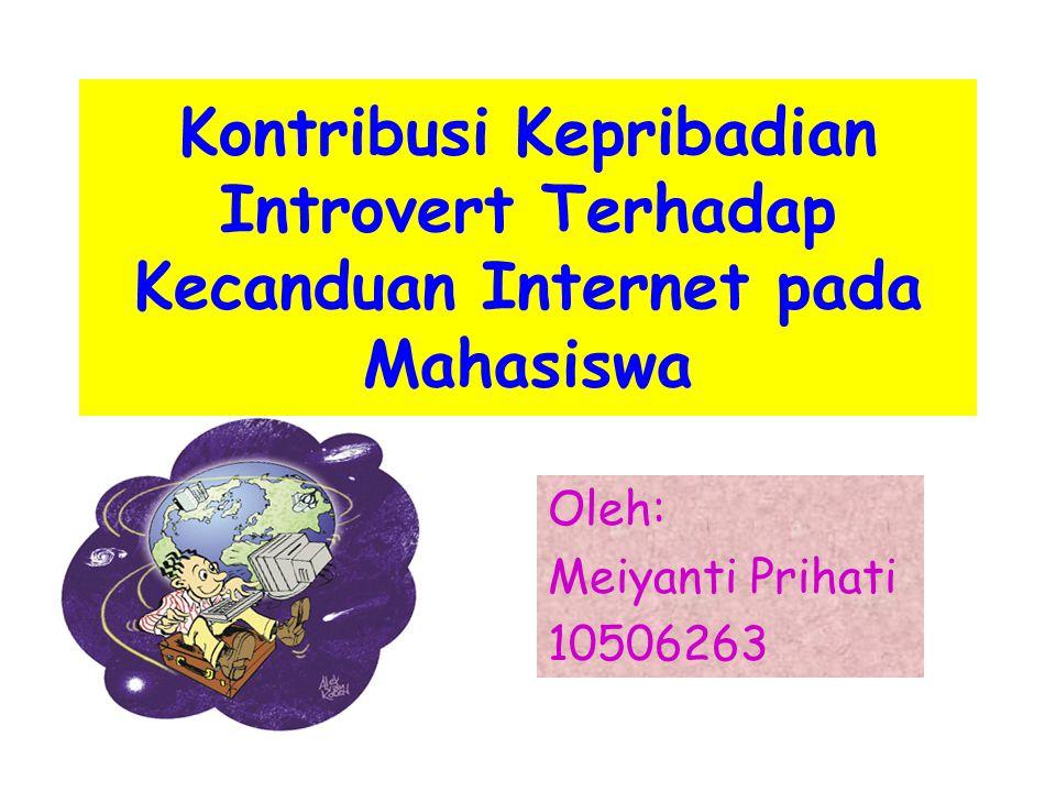 Oleh: Meiyanti Prihati 10506263 Kontribusi Kepribadian Introvert Terhadap Kecanduan Internet pada Mahasiswa