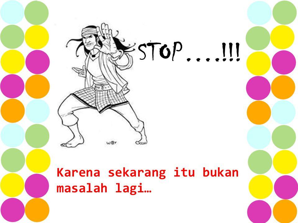 Karena sekarang itu bukan masalah lagi… STOP….!!!