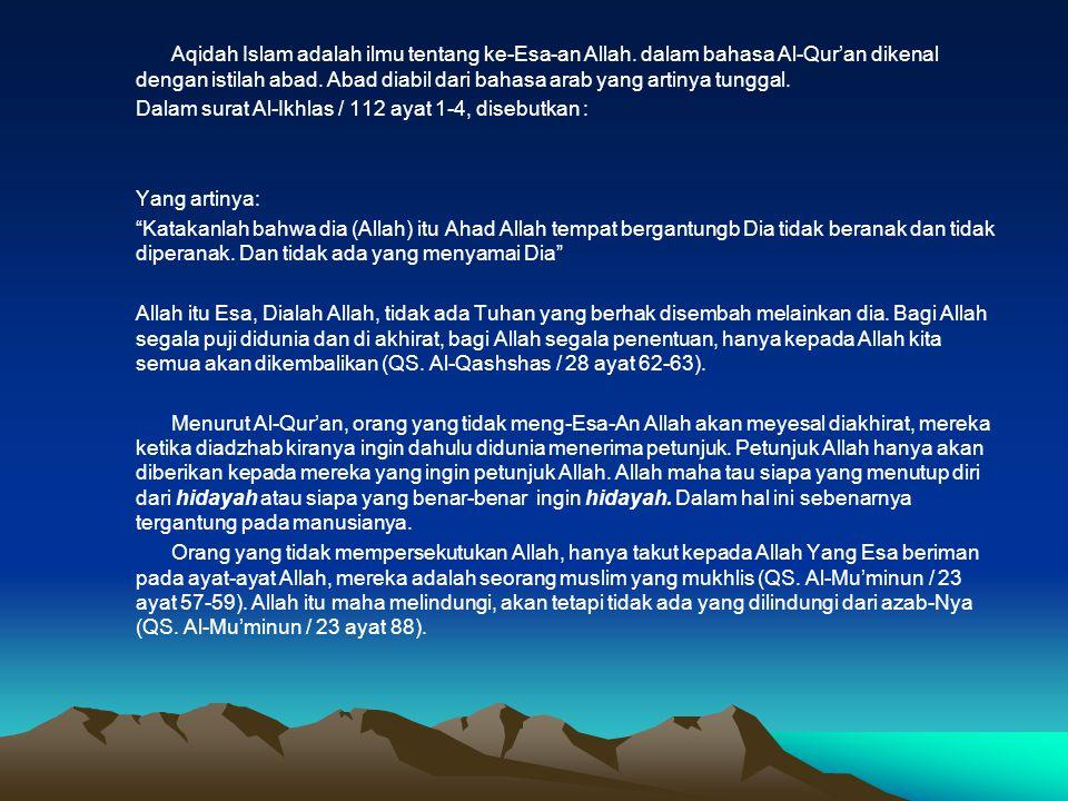 Aqidah Islam adalah ilmu tentang ke-Esa-an Allah. dalam bahasa Al-Qur'an dikenal dengan istilah abad. Abad diabil dari bahasa arab yang artinya tungga