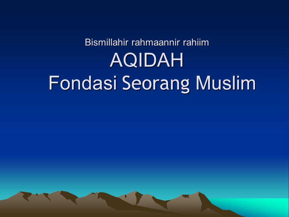 Bismillahir rahmaannir rahiim AQIDAH Fondasi Seorang Muslim