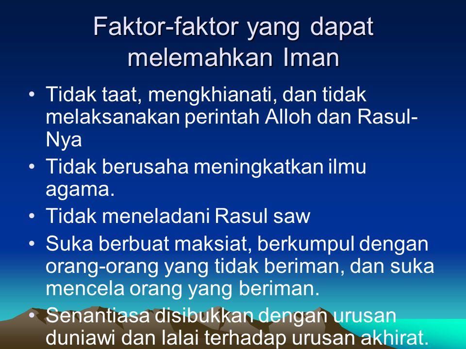 Faktor-faktor yang dapat melemahkan Iman Tidak taat, mengkhianati, dan tidak melaksanakan perintah Alloh dan Rasul- Nya Tidak berusaha meningkatkan ilmu agama.
