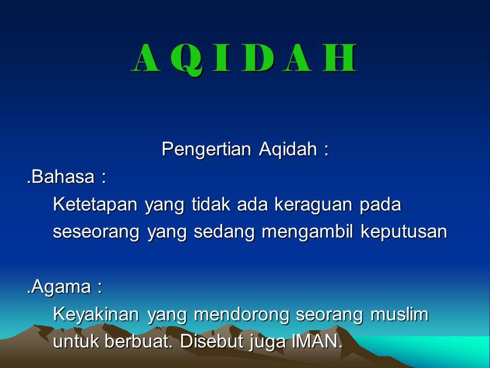 A Q I D A H Pengertian Aqidah :.Bahasa : Ketetapan yang tidak ada keraguan pada Ketetapan yang tidak ada keraguan pada seseorang yang sedang mengambil keputusan seseorang yang sedang mengambil keputusan.Agama : Keyakinan yang mendorong seorang muslim Keyakinan yang mendorong seorang muslim untuk berbuat.