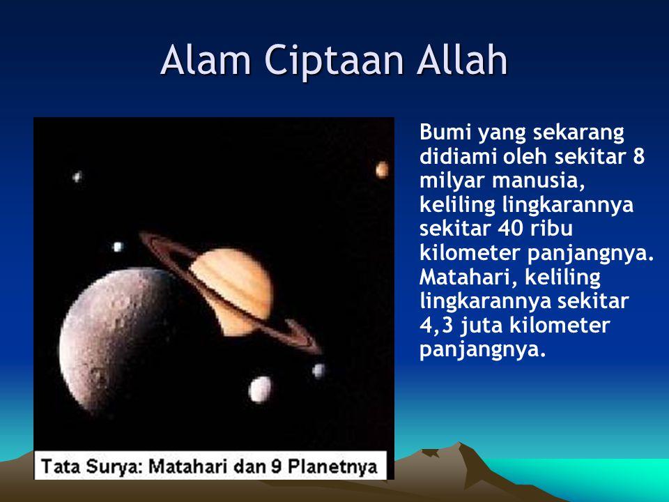 Alam Ciptaan Allah Bumi yang sekarang didiami oleh sekitar 8 milyar manusia, keliling lingkarannya sekitar 40 ribu kilometer panjangnya.