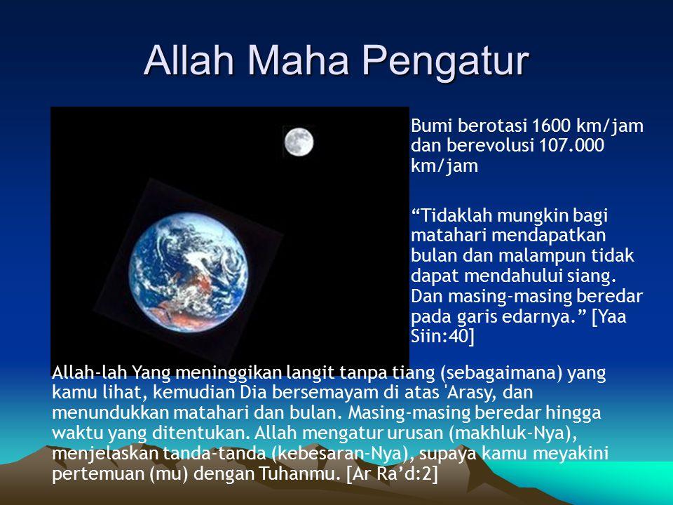 Allah Maha Pengatur Bumi berotasi 1600 km/jam dan berevolusi 107.000 km/jam Tidaklah mungkin bagi matahari mendapatkan bulan dan malampun tidak dapat mendahului siang.