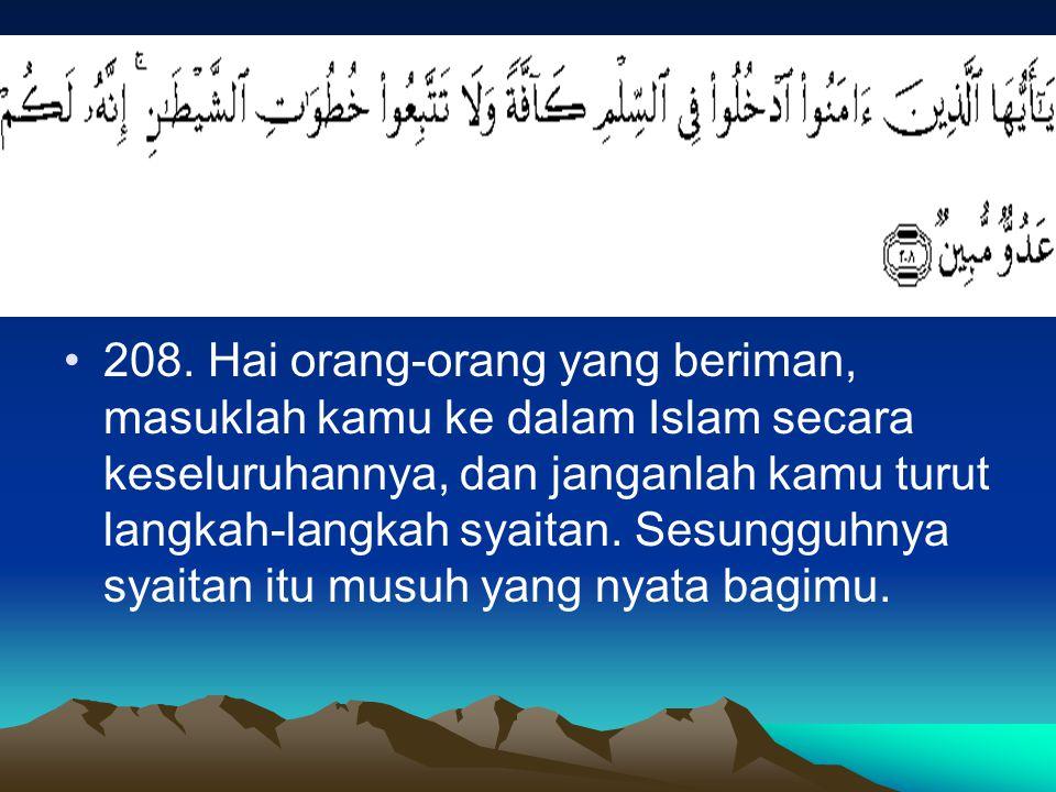 208. Hai orang-orang yang beriman, masuklah kamu ke dalam Islam secara keseluruhannya, dan janganlah kamu turut langkah-langkah syaitan. Sesungguhnya