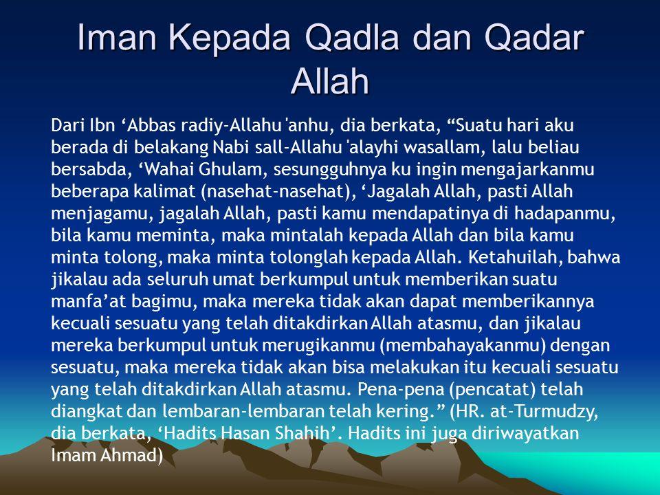 Iman Kepada Qadla dan Qadar Allah Dari Ibn 'Abbas radiy-Allahu anhu, dia berkata, Suatu hari aku berada di belakang Nabi sall-Allahu alayhi wasallam, lalu beliau bersabda, 'Wahai Ghulam, sesungguhnya ku ingin mengajarkanmu beberapa kalimat (nasehat-nasehat), 'Jagalah Allah, pasti Allah menjagamu, jagalah Allah, pasti kamu mendapatinya di hadapanmu, bila kamu meminta, maka mintalah kepada Allah dan bila kamu minta tolong, maka minta tolonglah kepada Allah.