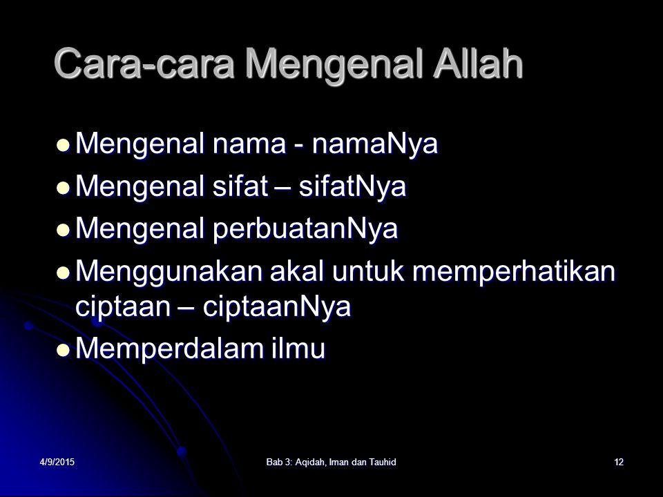 4/9/2015Bab 3: Aqidah, Iman dan Tauhid12 Cara-cara Mengenal Allah Mengenal nama - namaNya Mengenal nama - namaNya Mengenal sifat – sifatNya Mengenal s