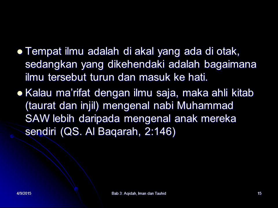 4/9/2015Bab 3: Aqidah, Iman dan Tauhid15 Tempat ilmu adalah di akal yang ada di otak, sedangkan yang dikehendaki adalah bagaimana ilmu tersebut turun