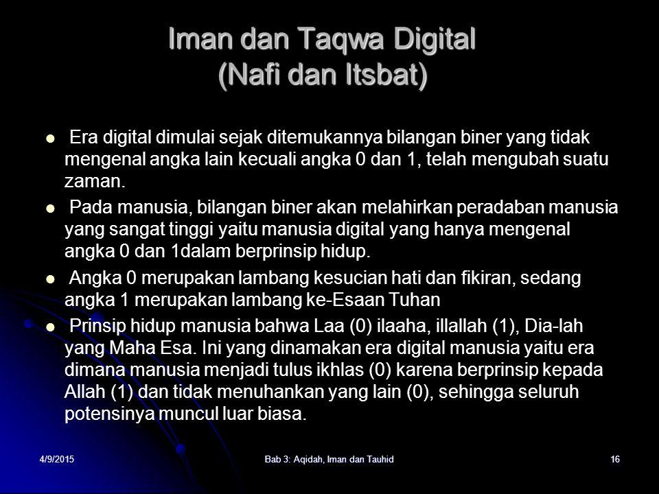 4/9/2015Bab 3: Aqidah, Iman dan Tauhid16 Iman dan Taqwa Digital (Nafi dan Itsbat) Era digital dimulai sejak ditemukannya bilangan biner yang tidak mengenal angka lain kecuali angka 0 dan 1, telah mengubah suatu zaman.